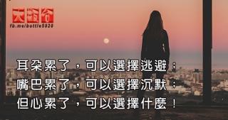 耳朵累了,可以選擇逃避;嘴巴累了,可以選擇沉默;但心累了,可以選擇什麼!