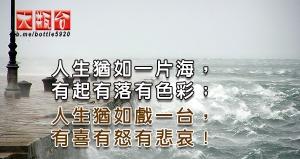 人生猶如一片海,有起有落有色彩;人生猶如戲一台,有喜有怒有悲哀!