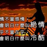 別拿感情不當感情,終歸你會明白什麼叫絕情;別把在乎不當在乎,終歸你會明白什麼叫冷酷!