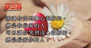 能讓你哭到撕心裂肺的,總是你最愛的人;可以讓你笑到沒心沒肺的,總是最愛你的人!