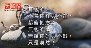 有心的人,不管你在與不在,都會惦念;無心的情,無論你好與不好,只是漠然!