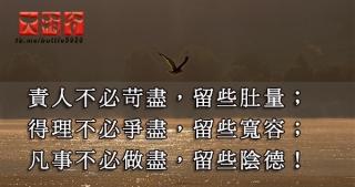 責人不必苛盡,留些肚量;得理不必爭盡,留些寬容;凡事不必做盡,留些陰德!