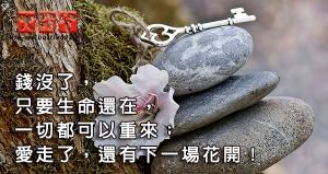 錢沒了,只要生命還在,一切都可以重來;愛走了,還有下一場花開!
